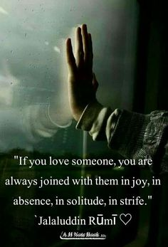 If you love someone, you are always joined with them in joy, in absence, in solitude, in strife. - Jalaliddun Rumi persian poet and whirling dervish. Rumi Love Quotes, Sufi Quotes, Spiritual Quotes, Wisdom Quotes, True Quotes, Inspirational Quotes, Motivational, Rumi Poem, Jalaluddin Rumi