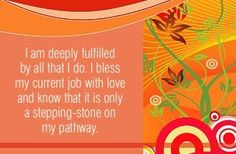 I am deeply fulfilled by all that I do. I bless my current job with love and know that it is only a stepping-stone on my pathway.  ~ Louise L. Hay