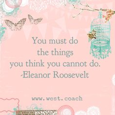 INSPIRATION - EILEEN WEST LIFE COACH | You must do the things you think you cannot do. -Eleanor Roosevelt , Eileen West Life Coach, Life Coach, inspiration, inspirational quotes, motivation, motivational quotes, quotes, daily quotes, self improvement, personal growth, creativity, creativity cheerleader, eleanor roosevelt quotes