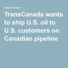 TransCanada wants to ship U.S. oil to U.S. customers on Canadian pipeline