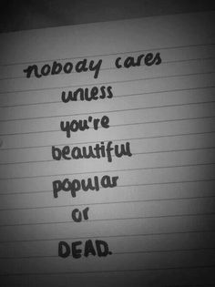 Nobody cares unless you're beautiful, popular or dead...