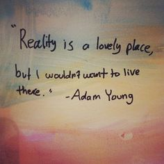 """""""Reality is a lovely place but I wouldn't want to live there."""" - Adam Young"""
