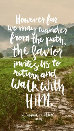 """However far we may wander from the path, the Savior invites us to return and walk with Him."" W. Christopher Waddell #LDS"