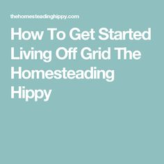 How To Get Started Living Off Grid The Homesteading Hippy
