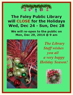 The Foley Public Library will be closed for the Holidays Wed, Dec 24 - Sun, Dec 28, 2014.  We will re-open to the public on Mon, Dec 29 @ 9 am.