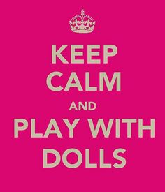 Keep Calm And Play With Dolls