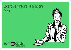 Exercise? More like extra fries. | Weekend Ecard | someecards.com
