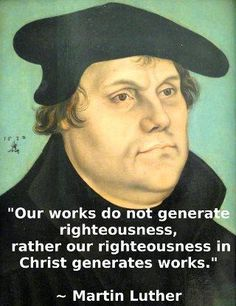 Our good works do not generate righteousness, rather our righteousness in Christ generates good works. -Martin Luther