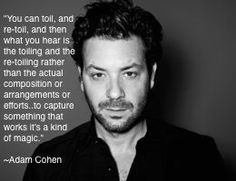 """""""You can toil, and re-toil, and then what you hear is the toiling and the re-toiling rather than the actual composition or arrangements or efforts..to capture something that works it's a kind of magic."""" #AdamCohen #song #music http://www.standingoproject.com/artist/adamcohen"""