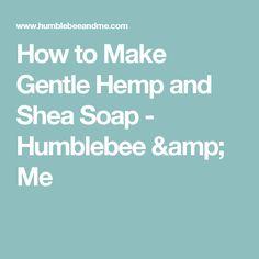 How to Make Gentle Hemp and Shea Soap - Humblebee & Me