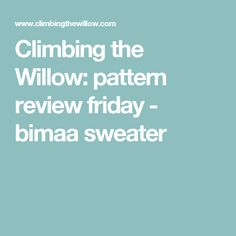 Climbing the Willow: pattern review friday - bimaa sweater