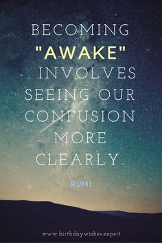"""Becoming """"awake"""" involves seeing our confusion more clearly. - Rumi sufi scholar and poet Rumi Poem, Rumi Quotes, Wisdom Quotes, Quotes To Live By, Life Quotes, Inspirational Quotes, Quotes Quotes, Success Quotes, Kahlil Gibran"""