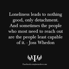 lonliness / J.I have so much respect for Joss Whedon, bless him! Pain Quotes, Life Quotes, Loneliness Quotes, Favorite Quotes, Best Quotes, Funny Quotes, Lonliness, I Hate My Life, More Words