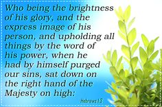 Hebrews 1:3 Who being the brightness of his glory, and the express image of his person, and upholding all things by the word of his power, when he had by himself purged our sins, sat down on the right hand of the Majesty on high: