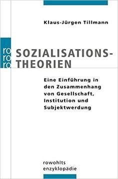 Sozialisationstheorien. Eine Einführung in den Zusammenhang von Gesellschaft, Institution und Subjektwerdung: Amazon.de: Klaus-Jürgen Tillmann: Bücher