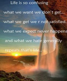 life quotes by unknown Life is so confusing… What we want we don't get… What we get we are not satisfied… What we Expect never Happens… and What we hate generally Repeats…that's life