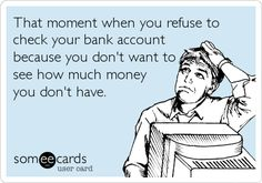 That moment when you refuse to check your bank account because you don't want to see how much money you don't have... Painfully true.