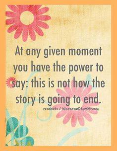 At any given moment you have the power to say: this is not how the story is going to end. by Idiazsosa, via Flickr