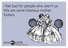 Funny Friendship Ecard: I feel bad for people who aren't us. We are some hilarious mother fuckers.