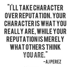 I'll take character over reputation. Your character is what you really are, while your reputation is merely what others think you are - AJ Perez