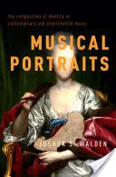 Musical portraits : the composition of identity in contemporary and experimental music / Joshua S. Walden