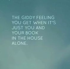 The giddy feeling you get when it's just you and your book in the house alone.
