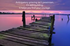 Anticipatory grieving isn't pessimism. It's skill-building. It helps you find your courage.