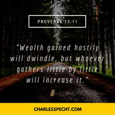"""""""Wealth gained hastily will dwindle, but whoever gathers little by little will increase it."""" (Proverbs 13:11)"""