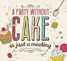 """A party without a cake is just a meeting."" Julia Child"
