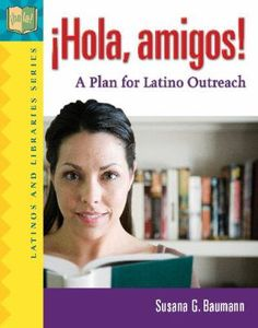 ¡Hola, amigos! : a plan for Latino outreach / Susana G. Baumann ; foreword by Yolanda Cuesta. Santa Barbara, Calif. : Libraries Unlimited, c2011.