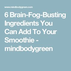 6 Brain-Fog-Busting Ingredients You Can Add To Your Smoothie - mindbodygreen