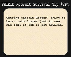 S.H.I.E.L.D. Recruit Survival Tip #294:Causing Captain Rogers' shirt to burst into flames just to see him take it off is not advised.  [Submitted anonymously]