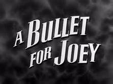 A Bullet for Joey is a 1955 film noir starring Edward G. Robinson, George Raft and Audrey Totter about a gangster who sneaks into Canada to kidnap a scientist for the communists. Communist agents in Canada are spying on Dr. Carl Macklin, an atomic physicist whose knowledge they want. To kidnap him, Eric Hartman, the party's top man in Montreal, offers $100,000 to a deported American criminal, Joe Victor.