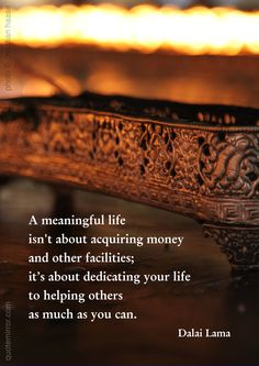A meaningful life isn't about acquiring money and other facilities; it's about dedicating your life to helping others as much as you can. –14th Dalai Lama (Photo: Christian Haase - http://webmotive.net ) #dedication #help #life http://quotemirror.com/s/xzsmi