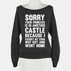 Sorry Your Princess Is In Another Castle, Because I Fought My Own Way Out and Went Home. If you don't need to be rescued and you can handle your own situations better then any plumber can.. Then... | Beautiful Designs on Graphic Tees, Tanks and Long Sleeve Shirts with New Items Every Day. Satisfaction Guaranteed. Easy Returns.