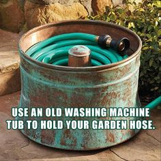 use an old washing machine tub to hold your garden hose....with the copper patina it looks so cool!