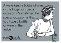 LOL!!!!Always keep a bottle of wine in the fridge for special occasions. Sometimes the special occasion is that you have a bottle of wine in the fridge!