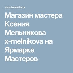 Магазин мастера Ксения Мельникова x-melnikova на Ярмарке Мастеров
