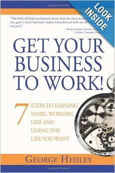 Get Your Business to Work!: 7 Steps to Earning More, Working Less and Living the Life You Want: George Hedley