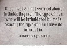 """.:  """"Of course I am not worried about intimidating men. The type of man who will be intimidated by me is exactly the type of man I have no interest in."""" —    Chimamanda Ngozi Adichie  :.  {Of course, some of us have no particular interest in men.}"""