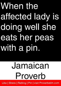 When the affected lady is doing well she eats her peas with a pin. - Jamaican Proverb #proverbs #quotes