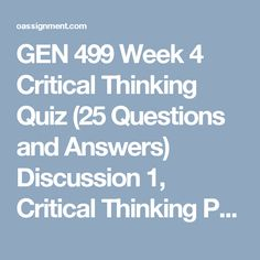 GEN 499 Week 4  Critical Thinking Quiz (25 Questions and Answers)  Discussion 1, Critical Thinking Principles  Discussion 2, Final Research Paper Progress