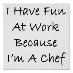 I Have Fun At Work Because I'm A Chef Posters