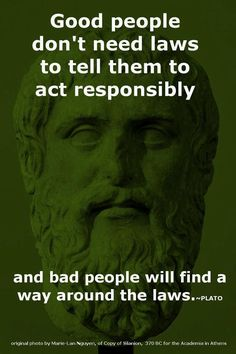 Good people don't need laws to tell them to act responsibly; and bad people will find a way around the laws...
