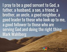 I pray to be a good servant to God, a father, a husband, a son, a friend, a brother, an uncle, a good neighbor, a good leader to those who look up to me, a good follower to those who are serving God and doing the right thing. Mark Wahlberg