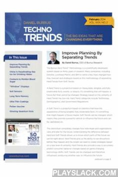"""Technotrends  Android App - playslack.com , The Technotrends Newsletter is published monthly by leading technology forecaster and business strategist Daniel Burrus. Now in it's 27th year of publication, The Technotrends Newsletter is a """"must read"""" for everyone who believes in planning for the future and coming out a winner. Each issue of the newsletter includes a feature column written by Daniel Burrus* that offers readers innovative strategies for the creative application of new and…"""