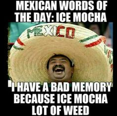 Mexican word of the day: ice mocha. I have a bad memory because ice mocha lot of weed.