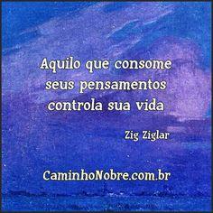 Aquilo que consome seus pensamentos controla sua vida. Zig Ziglar http://caminhonobre.com.br/2012/08/30/acredita/ #controle #dominar #budismo