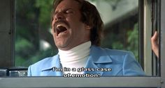 I'm in a glass case of emotion! Anchorman