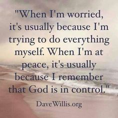 Worry and faith cannot co-exist. Why worry? Put your trust in God and be patient for His perfect timing.